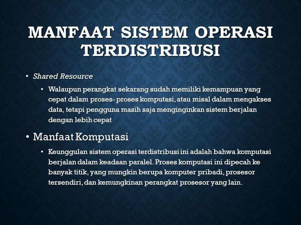 MANFAAT SISTEM OPERASI TERDISTRIBUSI Shared Resource Shared Resource Walaupun perangkat sekarang sudah memiliki kemampuan yang cepat dalam proses- pro
