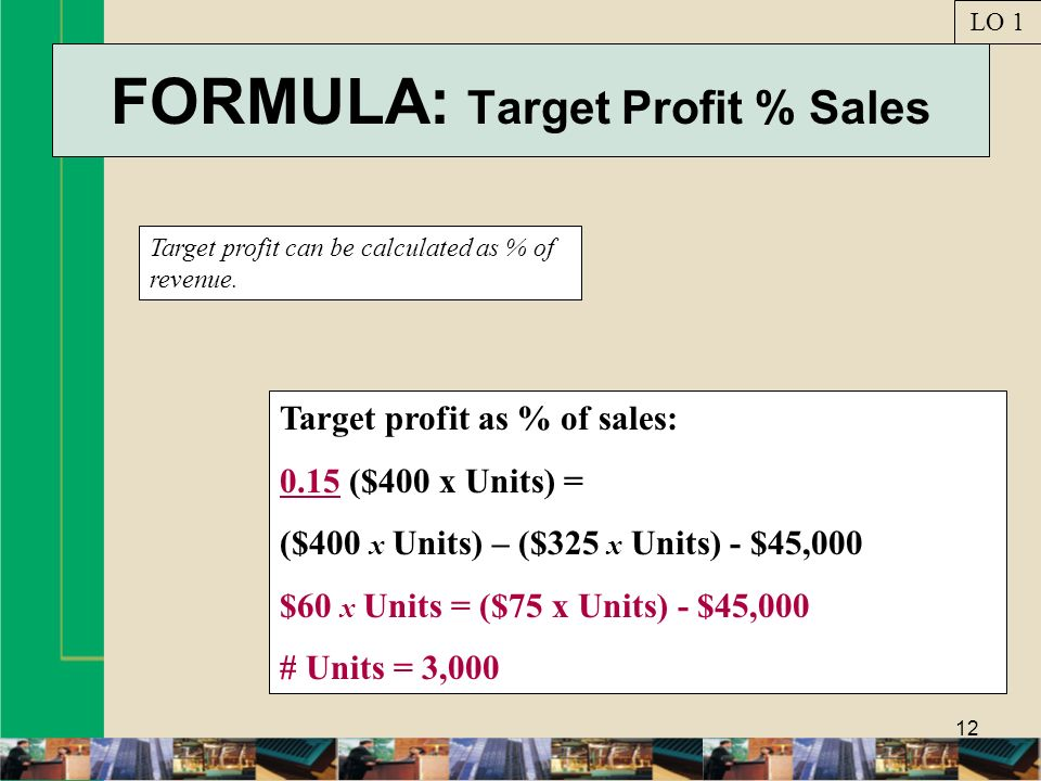 12 FORMULA: Target Profit % Sales Target profit can be calculated as % of revenue. LO 1 Target profit as % of sales: 0.15 ($400 x Units) = ($400 x Uni