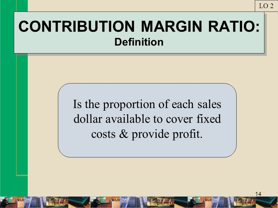 14 CONTRIBUTION MARGIN RATIO: Definition Is the proportion of each sales dollar available to cover fixed costs & provide profit. LO 2
