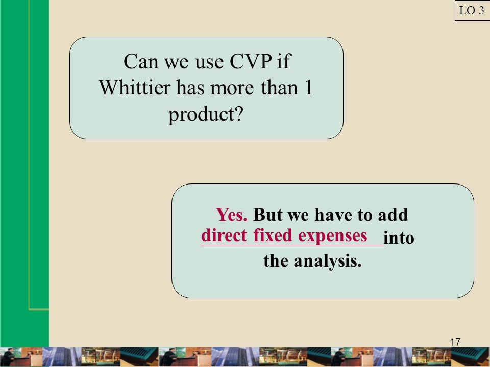 17 Can we use CVP if Whittier has more than 1 product? Yes. But we have to add direct fixed expenses into the analysis. LO 3 direct fixed expenses