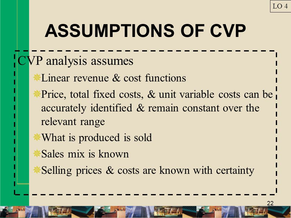 22 ASSUMPTIONS OF CVP CVP analysis assumes  Linear revenue & cost functions  Price, total fixed costs, & unit variable costs can be accurately ident