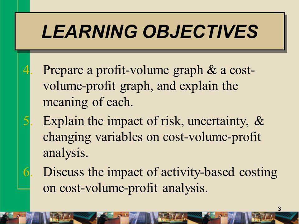 3 4.Prepare a profit-volume graph & a cost- volume-profit graph, and explain the meaning of each. 5.Explain the impact of risk, uncertainty, & changin