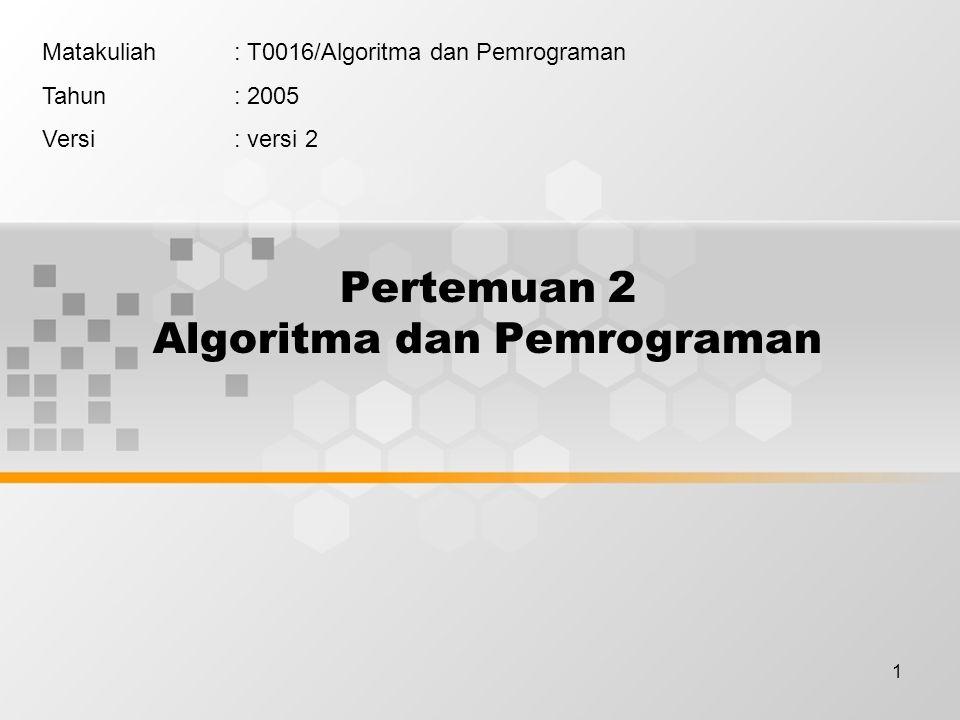 1 Pertemuan 2 Algoritma dan Pemrograman Matakuliah: T0016/Algoritma dan Pemrograman Tahun: 2005 Versi: versi 2