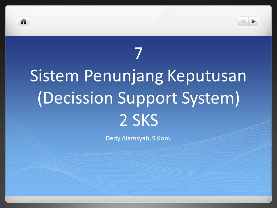 7 Sistem Penunjang Keputusan (Decission Support System) 2 SKS Dedy Alamsyah, S.Kom.