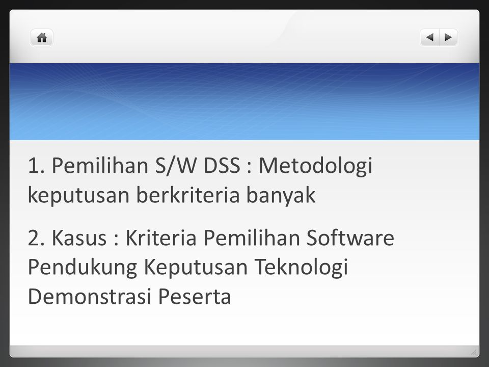 1. Pemilihan S/W DSS : Metodologi keputusan berkriteria banyak 2. Kasus : Kriteria Pemilihan Software Pendukung Keputusan Teknologi Demonstrasi Pesert