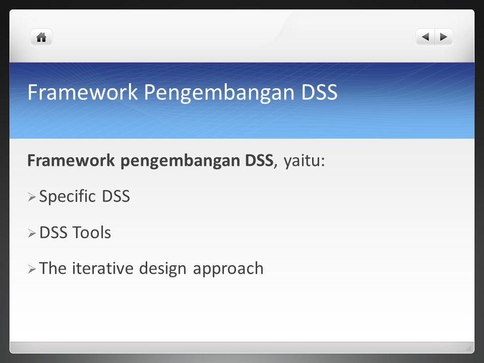 Framework Pengembangan DSS Framework pengembangan DSS, yaitu:  Specific DSS  DSS Tools  The iterative design approach