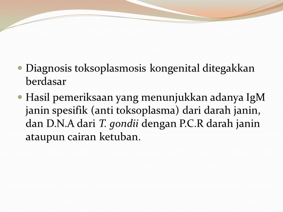 Diagnosis toksoplasmosis kongenital ditegakkan berdasar Hasil pemeriksaan yang menunjukkan adanya IgM janin spesifik (anti toksoplasma) dari darah jan