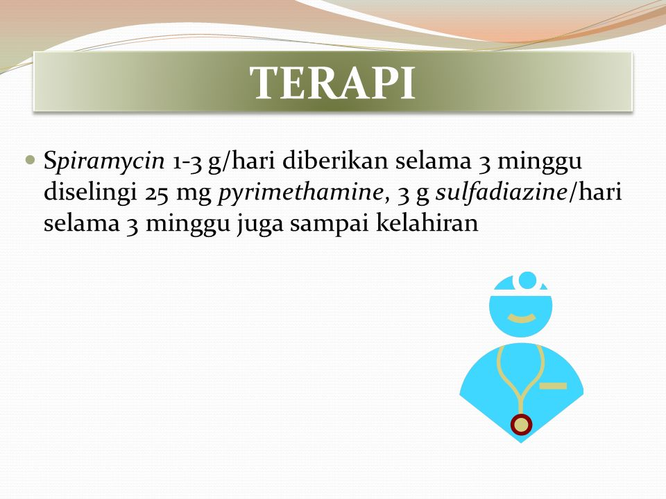 TERAPI Spiramycin 1-3 g/hari diberikan selama 3 minggu diselingi 25 mg pyrimethamine, 3 g sulfadiazine/hari selama 3 minggu juga sampai kelahiran