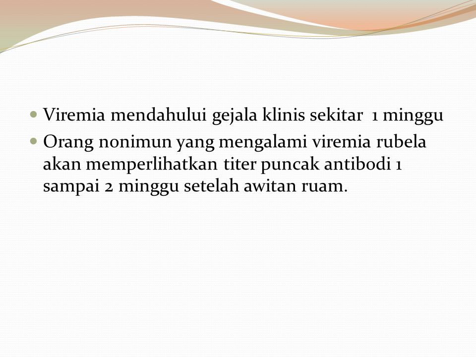 Viremia mendahului gejala klinis sekitar 1 minggu Orang nonimun yang mengalami viremia rubela akan memperlihatkan titer puncak antibodi 1 sampai 2 min
