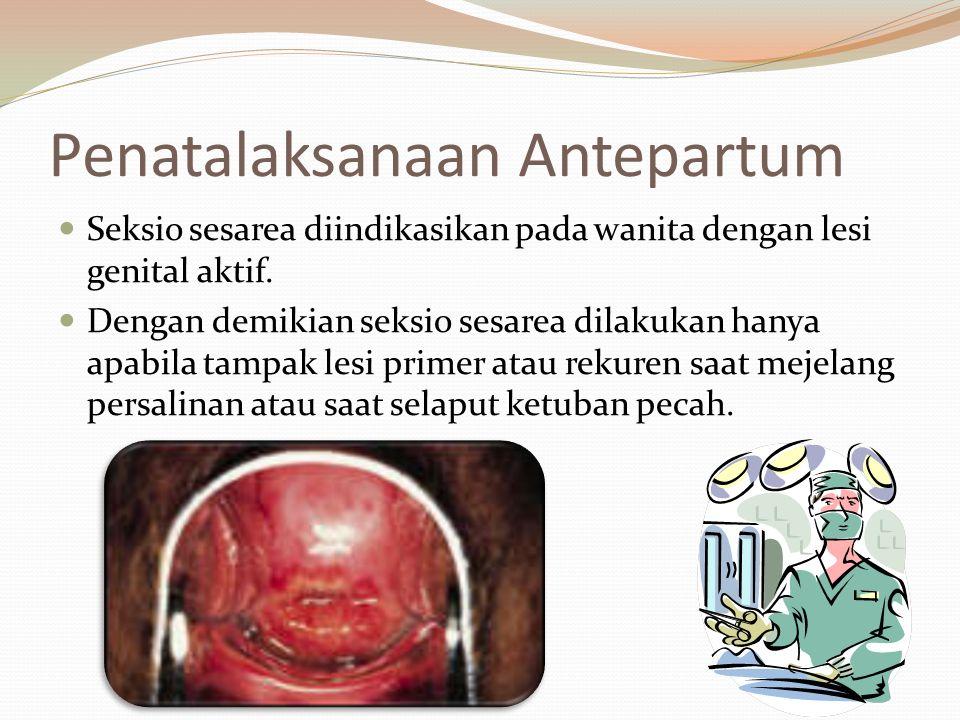 Penatalaksanaan Antepartum Seksio sesarea diindikasikan pada wanita dengan lesi genital aktif. Dengan demikian seksio sesarea dilakukan hanya apabila