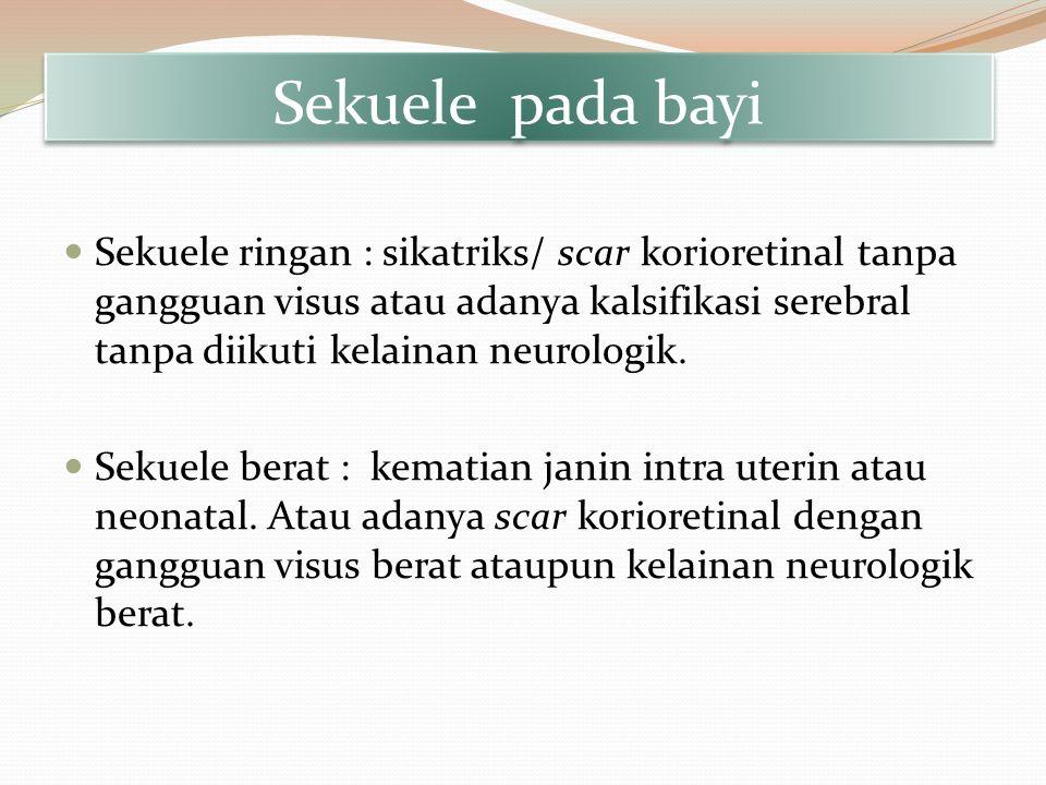 Sekuele pada bayi Sekuele ringan : sikatriks/ scar korioretinal tanpa gangguan visus atau adanya kalsifikasi serebral tanpa diikuti kelainan neurologi