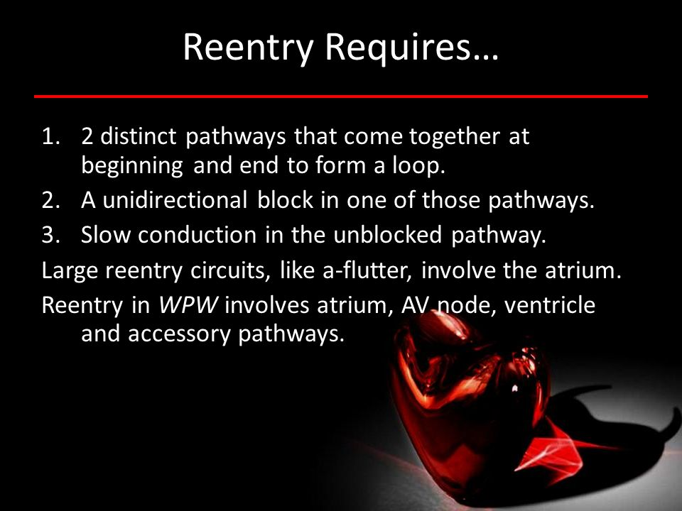 Reentry Requires… 1.2 distinct pathways that come together at beginning and end to form a loop. 2.A unidirectional block in one of those pathways. 3.S