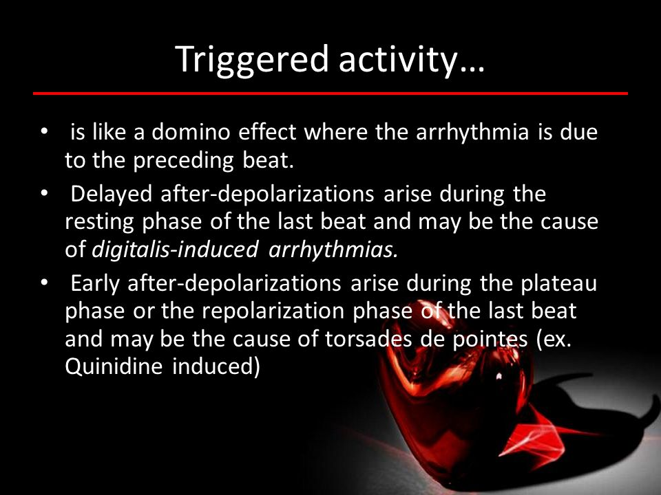 Triggered activity… is like a domino effect where the arrhythmia is due to the preceding beat. Delayed after-depolarizations arise during the resting