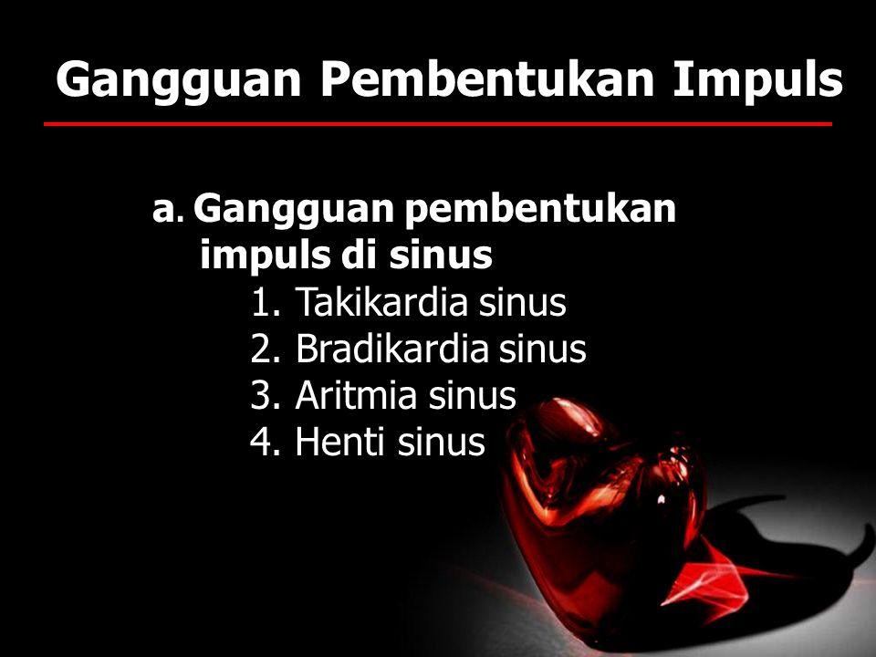 Gangguan Pembentukan Impuls a. Gangguan pembentukan impuls di sinus 1. Takikardia sinus 2. Bradikardia sinus 3. Aritmia sinus 4. Henti sinus