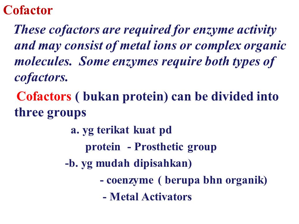  Apoenzyme the protein part of the enzyme molecule –Struktur protein enzim sangat kompleks dan berfungsi menyediakan lingkungan untuk kelangsungan reaksi dengan mekanisme tertentu –Fungsi lain adalah sebagai tempat patron (template) substrat, dan karenanya protein enzim berfungsi mengenal substrat yang dipertimbangkan menjadi dasar spesifitas enzim  Cofactor the additional chemical groups appearing in those enzymes that are conjugated proteins.