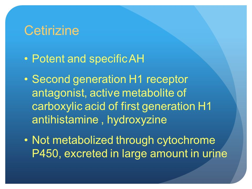 Cetirizine Potent and specific AH Second generation H1 receptor antagonist, active metabolite of carboxylic acid of first generation H1 antihistamine, hydroxyzine Not metabolized through cytochrome P450, excreted in large amount in urine