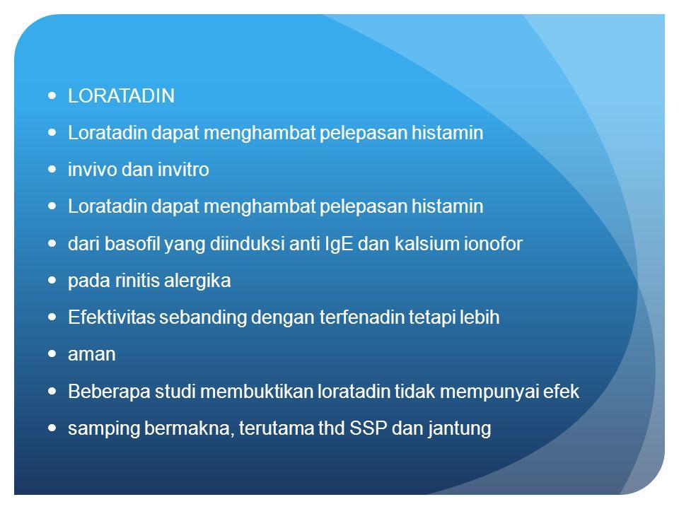LORATADIN Loratadin dapat menghambat pelepasan histamin invivo dan invitro Loratadin dapat menghambat pelepasan histamin dari basofil yang diinduksi anti IgE dan kalsium ionofor pada rinitis alergika Efektivitas sebanding dengan terfenadin tetapi lebih aman Beberapa studi membuktikan loratadin tidak mempunyai efek samping bermakna, terutama thd SSP dan jantung