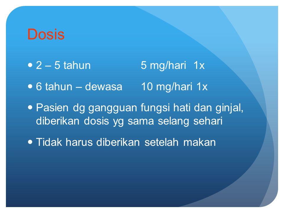 Dosis 2 – 5 tahun5 mg/hari 1x 6 tahun – dewasa10 mg/hari 1x Pasien dg gangguan fungsi hati dan ginjal, diberikan dosis yg sama selang sehari Tidak harus diberikan setelah makan