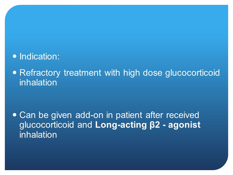 Indication: Refractory treatment with high dose glucocorticoid inhalation Can be given add-on in patient after received glucocorticoid and Long-acting β2 - agonist inhalation