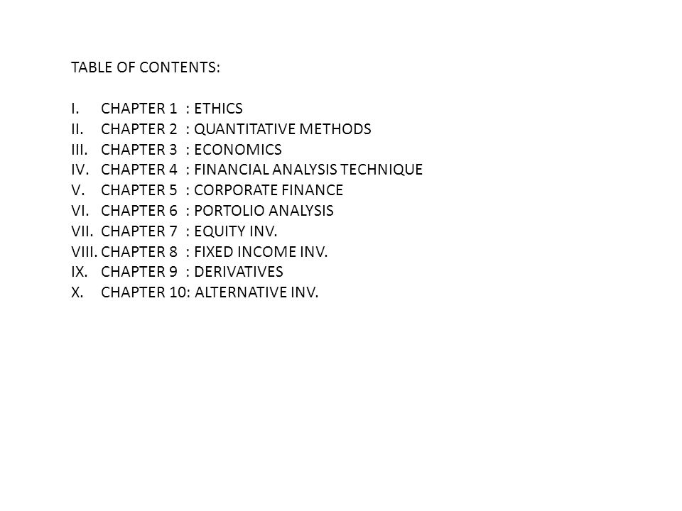 TABLE OF CONTENTS: I.CHAPTER 1 : ETHICS II.CHAPTER 2 : QUANTITATIVE METHODS III.CHAPTER 3 : ECONOMICS IV.CHAPTER 4 : FINANCIAL ANALYSIS TECHNIQUE V.CHAPTER 5 : CORPORATE FINANCE VI.CHAPTER 6 : PORTOLIO ANALYSIS VII.CHAPTER 7 : EQUITY INV.