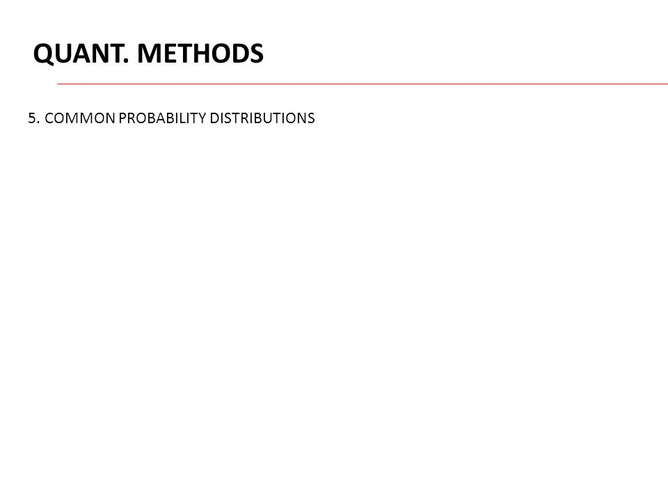 QUANT. METHODS 5. COMMON PROBABILITY DISTRIBUTIONS