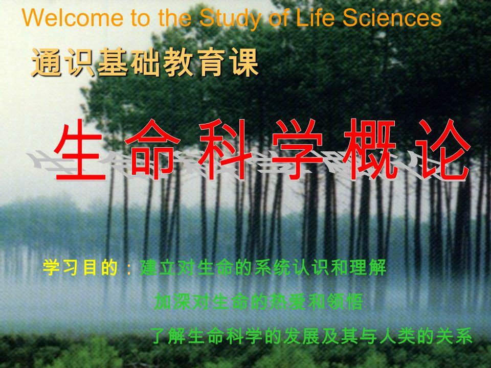 学习目的:建立对生命的系统认识和理解 加深对生命的热爱和领悟 了解生命科学的发展及其与人类的关系 通识基础教育课 Welcome to the Study of Life Sciences