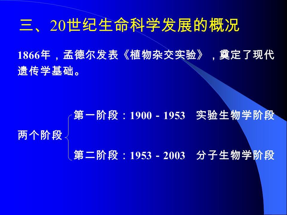 三、 20 世纪生命科学发展的概况 1866 年,孟德尔发表《植物杂交实验》,奠定了现代 遗传学基础。 第一阶段: 1900 - 1953 实验生物学阶段 两个阶段 第二阶段: 1953 - 2003 分子生物学阶段