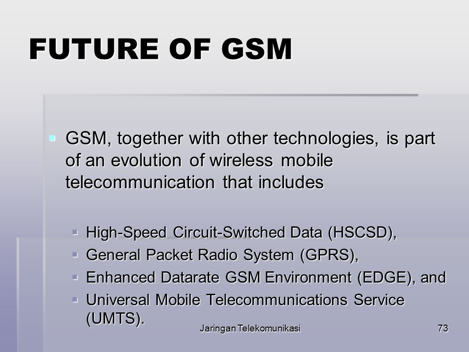 Jaringan Telekomunikasi73 FUTURE OF GSM  GSM, together with other technologies, is part of an evolution of wireless mobile telecommunication that inc