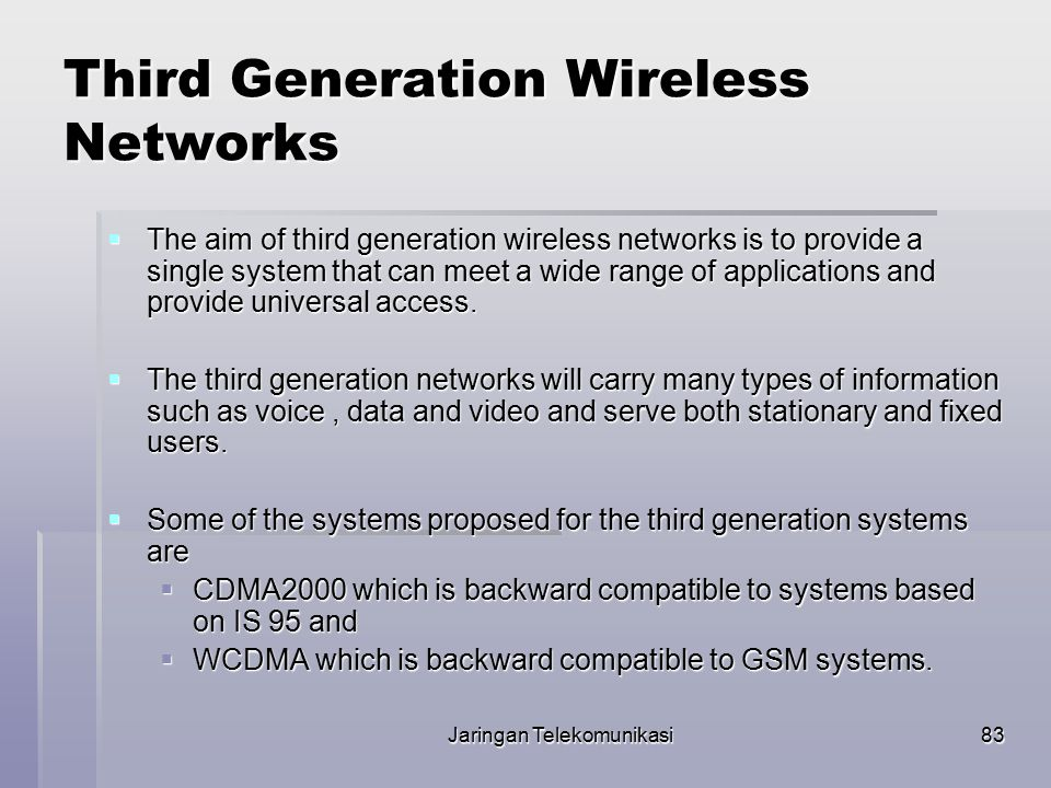 83 Third Generation Wireless Networks  The aim of third generation wireless networks is to provide a single system that can meet a wide range of appl