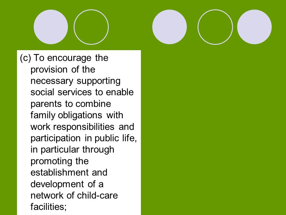 (c) To encourage the provision of the necessary supporting social services to enable parents to combine family obligations with work responsibilities