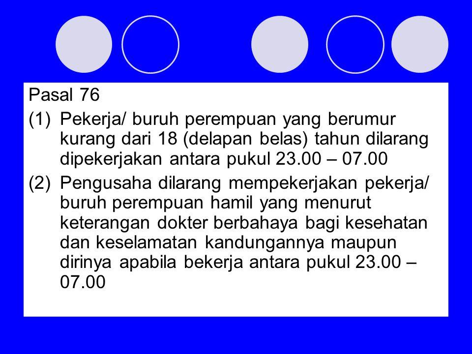 Pasal 76 (1)Pekerja/ buruh perempuan yang berumur kurang dari 18 (delapan belas) tahun dilarang dipekerjakan antara pukul 23.00 – 07.00 (2)Pengusaha d