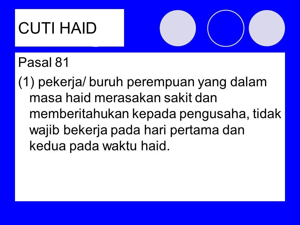 CUTI HAID Pasal 81 (1) pekerja/ buruh perempuan yang dalam masa haid merasakan sakit dan memberitahukan kepada pengusaha, tidak wajib bekerja pada har