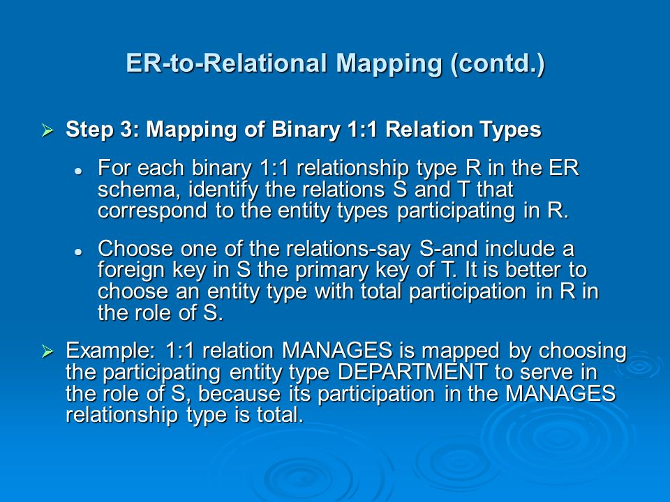 ER-to-Relational Mapping (contd.)  Step 3: Mapping of Binary 1:1 Relation Types For each binary 1:1 relationship type R in the ER schema, identify th