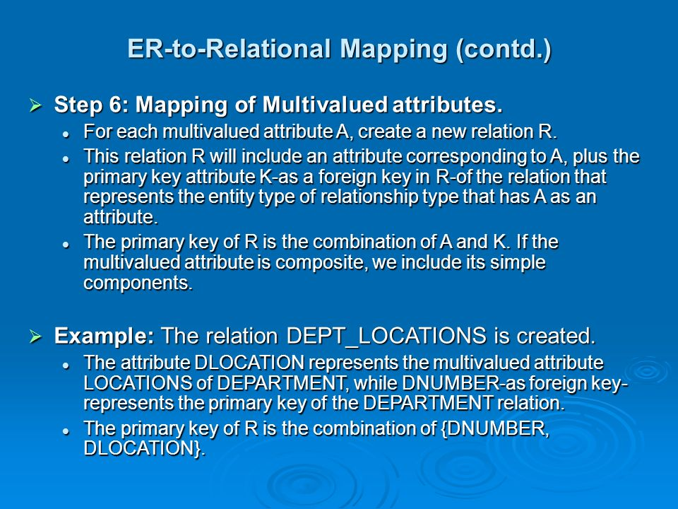 ER-to-Relational Mapping (contd.)  Step 6: Mapping of Multivalued attributes. For each multivalued attribute A, create a new relation R. For each mul