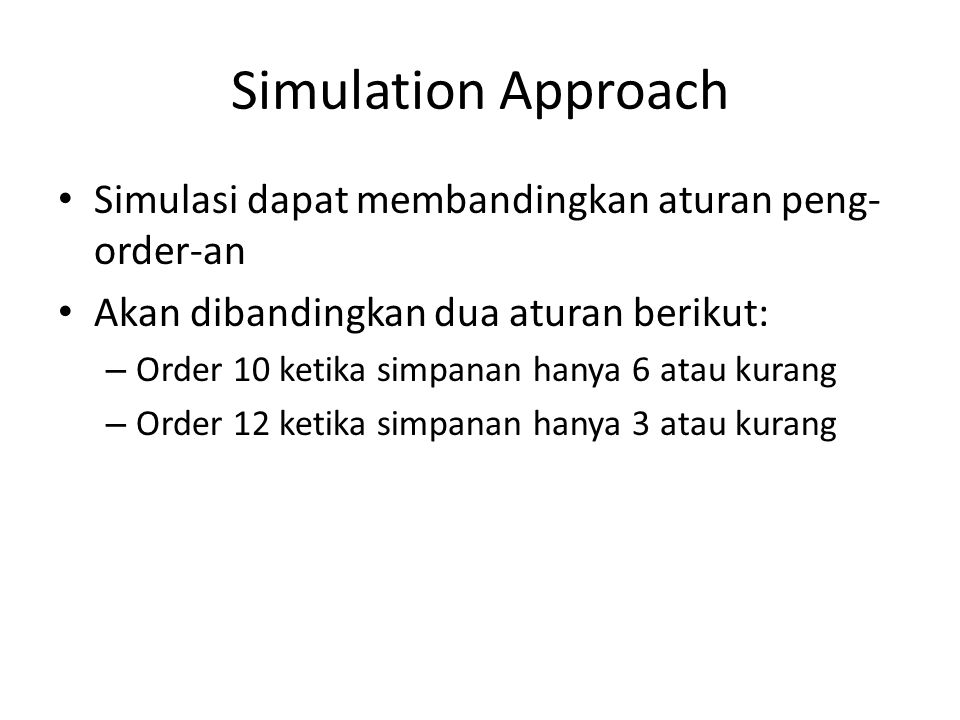 Simulation Approach Simulasi dapat membandingkan aturan peng- order-an Akan dibandingkan dua aturan berikut: – Order 10 ketika simpanan hanya 6 atau kurang – Order 12 ketika simpanan hanya 3 atau kurang