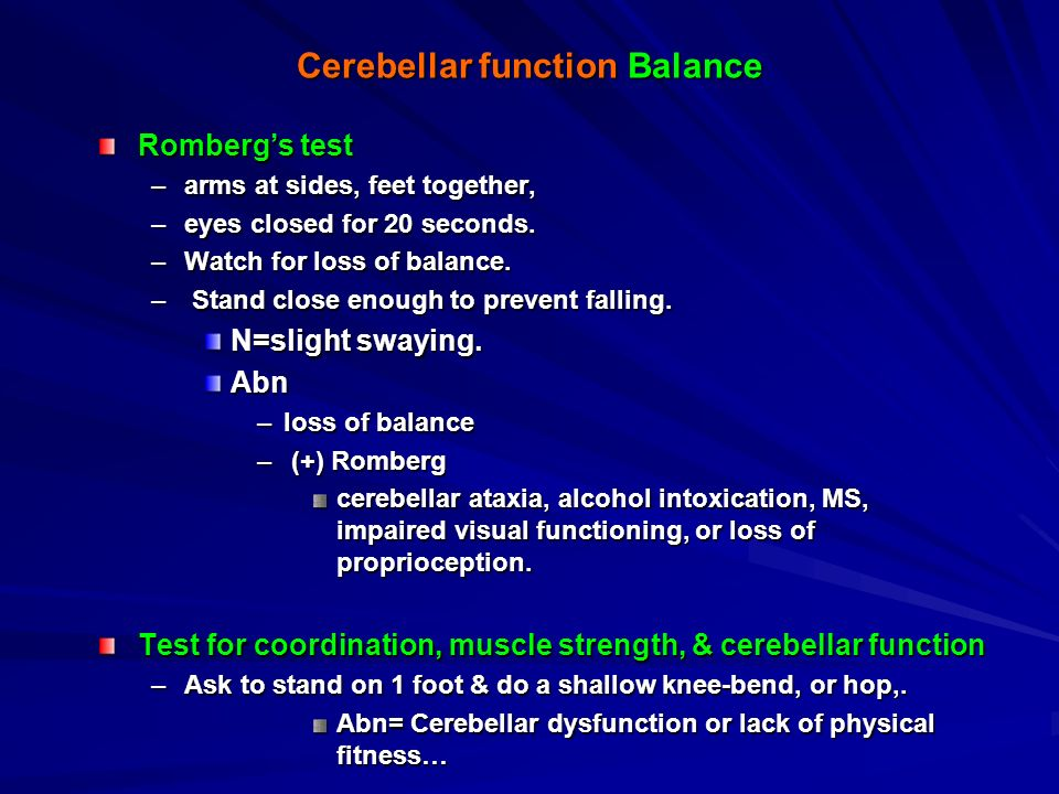 Cerebellar function Gait  Ask to walk a straight heel-to-toe line. –Abn=staggering, shuffling, tiptoe walking, foot slap, leg drag. –Uncoordinated ga