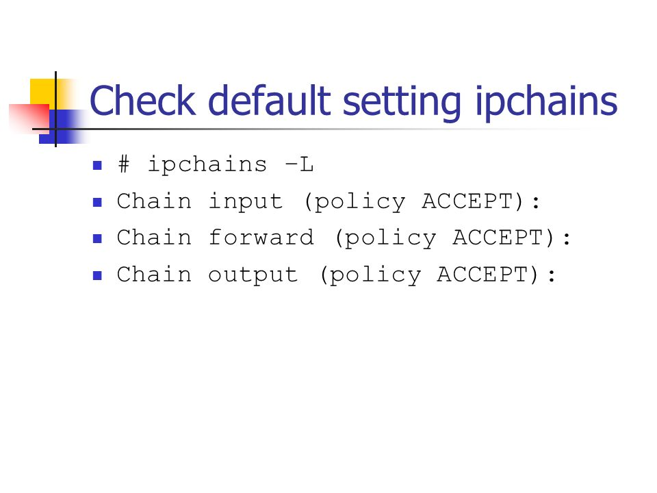 Check default setting ipchains # ipchains –L Chain input (policy ACCEPT): Chain forward (policy ACCEPT): Chain output (policy ACCEPT):