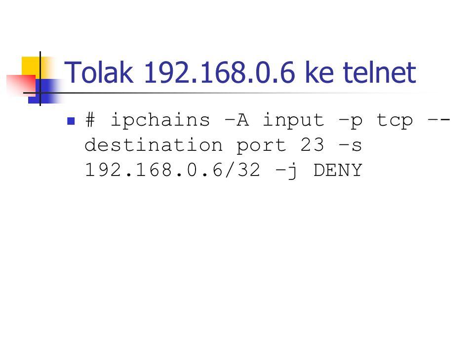 Tolak 192.168.0.6 ke telnet # ipchains –A input –p tcp –- destination port 23 –s 192.168.0.6/32 –j DENY