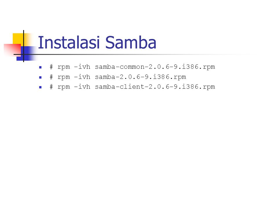 Instalasi Samba # rpm –ivh samba-common-2.0.6-9.i386.rpm # rpm –ivh samba-2.0.6-9.i386.rpm # rpm –ivh samba-client-2.0.6-9.i386.rpm