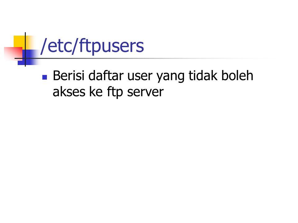 /etc/ftpusers Berisi daftar user yang tidak boleh akses ke ftp server