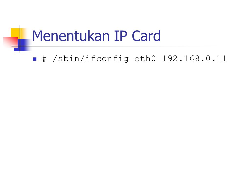 Menentukan IP Card # /sbin/ifconfig eth0 192.168.0.11
