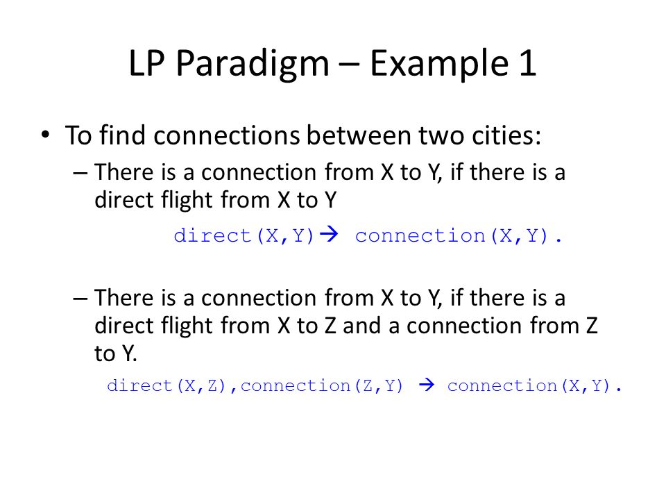 LP Paradigm – Example 1 To find connections between two cities: – There is a connection from X to Y, if there is a direct flight from X to Y direct(X,