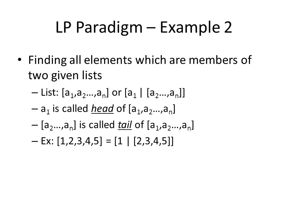 LP Paradigm – Example 2 Finding all elements which are members of two given lists – List: [a 1,a 2 …,a n ] or [a 1 | [a 2 …,a n ]] – a 1 is called head of [a 1,a 2 …,a n ] – [a 2 …,a n ] is called tail of [a 1,a 2 …,a n ] – Ex: [1,2,3,4,5] = [1 | [2,3,4,5]]