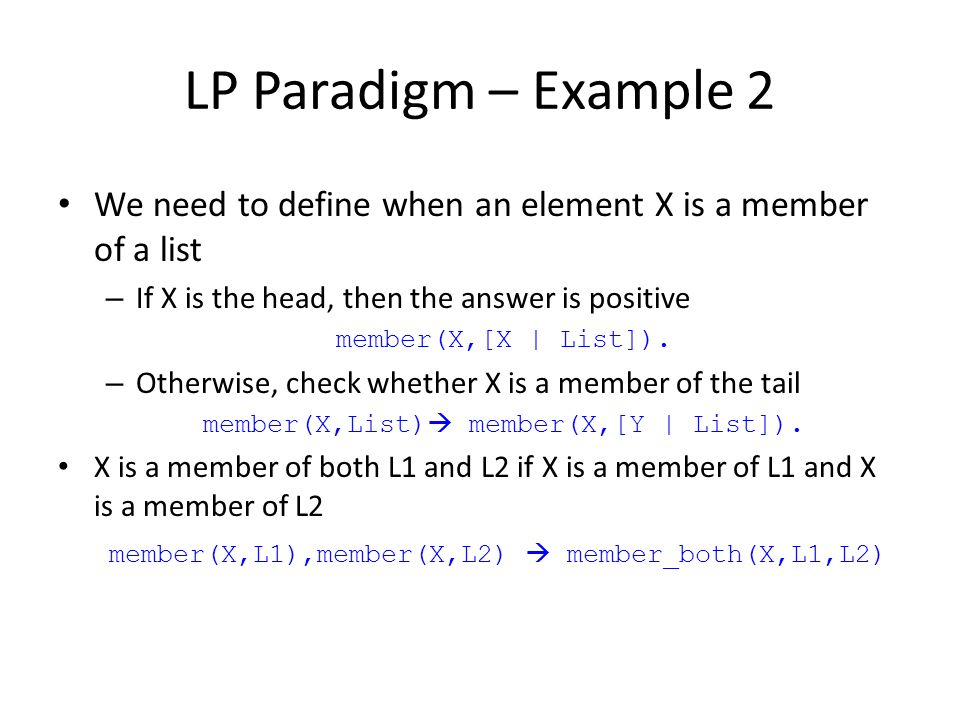 LP Paradigm – Example 2 We need to define when an element X is a member of a list – If X is the head, then the answer is positive member(X,[X | List])