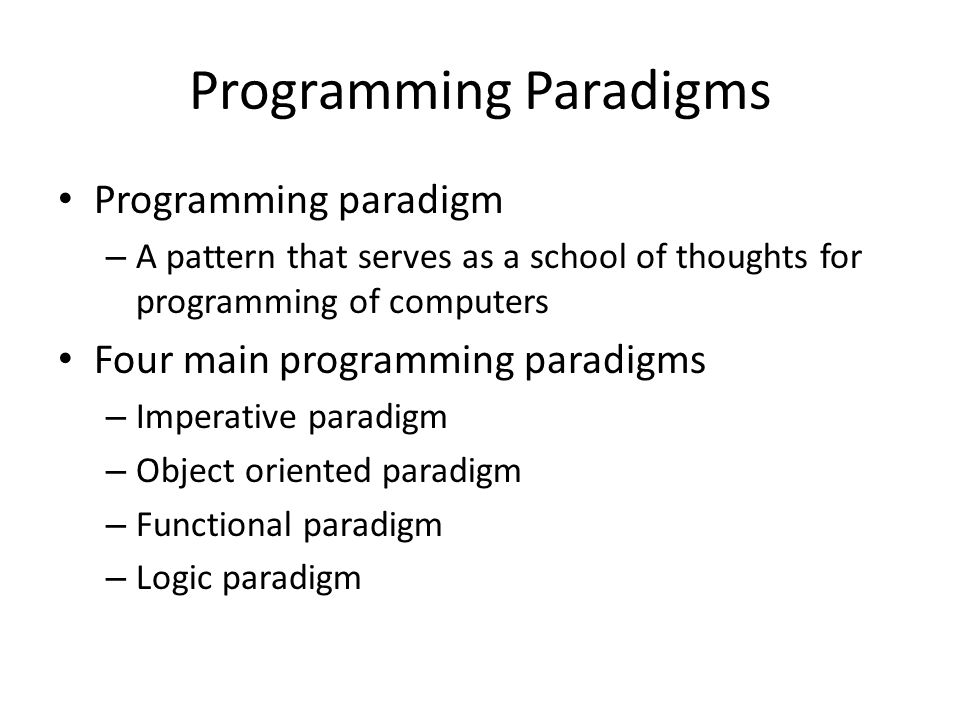 Programming Paradigms Programming paradigm – A pattern that serves as a school of thoughts for programming of computers Four main programming paradigm