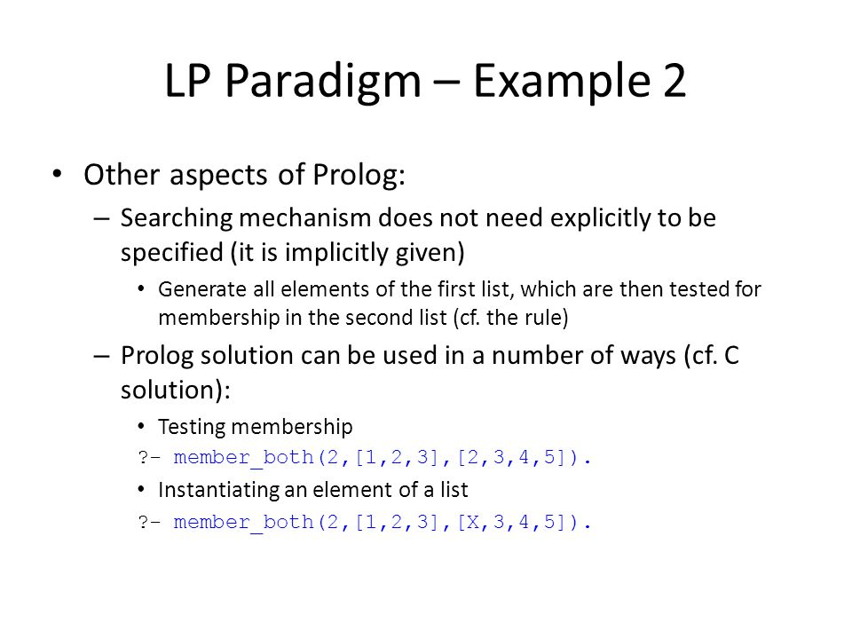 LP Paradigm – Example 2 Other aspects of Prolog: – Searching mechanism does not need explicitly to be specified (it is implicitly given) Generate all
