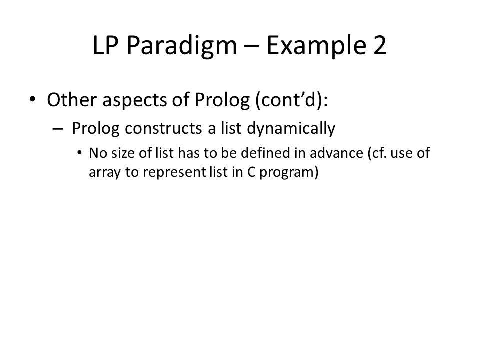 LP Paradigm – Example 2 Other aspects of Prolog (cont'd): – Prolog constructs a list dynamically No size of list has to be defined in advance (cf. use