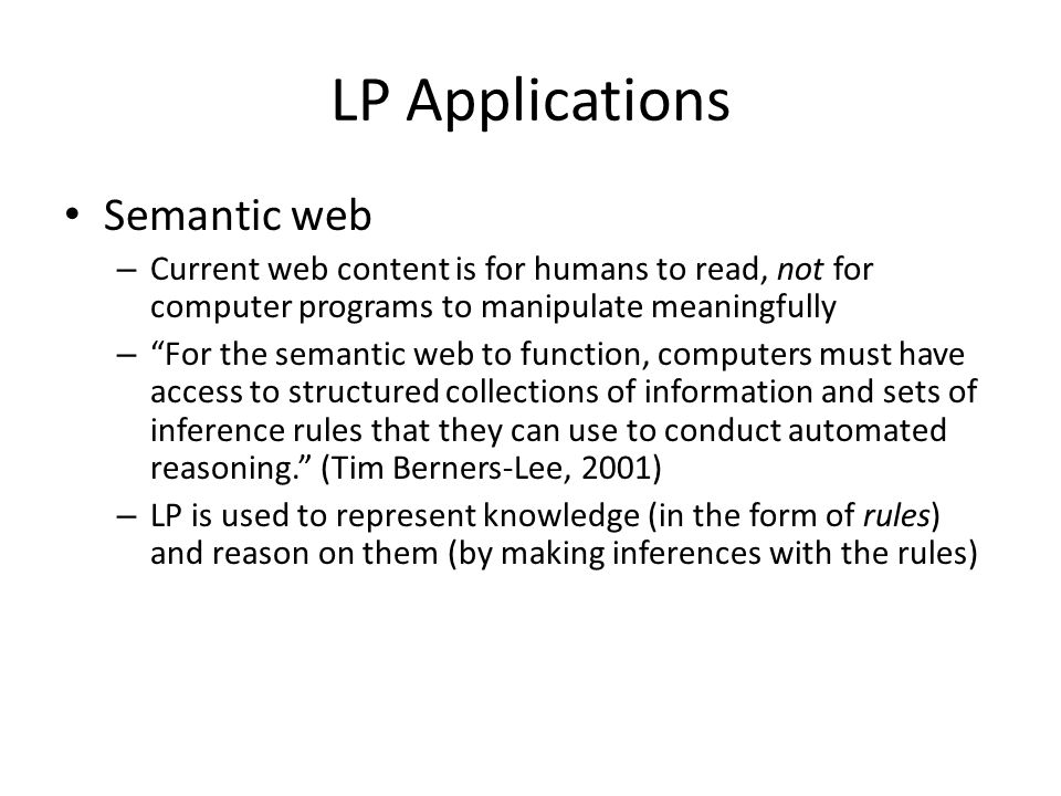 LP Applications Semantic web – Current web content is for humans to read, not for computer programs to manipulate meaningfully – For the semantic web to function, computers must have access to structured collections of information and sets of inference rules that they can use to conduct automated reasoning. (Tim Berners-Lee, 2001) – LP is used to represent knowledge (in the form of rules) and reason on them (by making inferences with the rules)