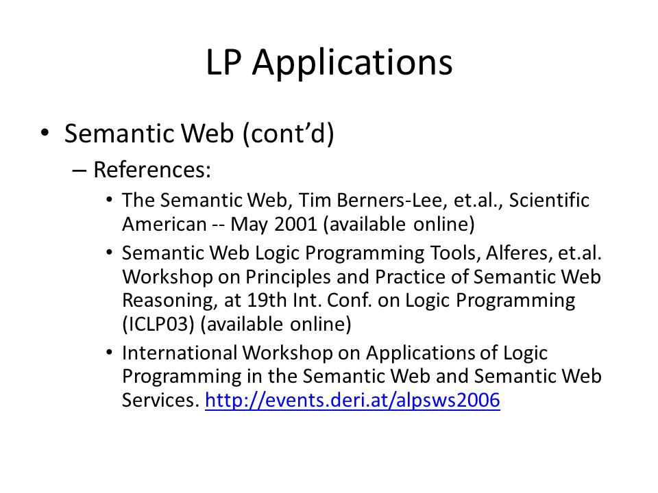 LP Applications Natural language processing (computational linguistics) – LP is used to implement grammars Analyze the syntax Define the meaning (of a fragment of a natural language) – Several applications Natural language queries to database Natural language system specification – References: Attempto Controlled English (ACE): http://www.ifi.unizh.ch/attempto/description/index.html http://www.ifi.unizh.ch/attempto/description/index.html Natural Language Processing Techniques in Prolog: http://www.coli.uni-saarland.de/~kris/nlp-with-prolog/html http://www.coli.uni-saarland.de/~kris/nlp-with-prolog/html