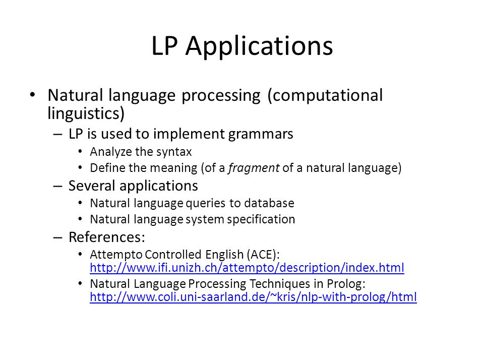 LP Applications Natural language processing (computational linguistics) – LP is used to implement grammars Analyze the syntax Define the meaning (of a